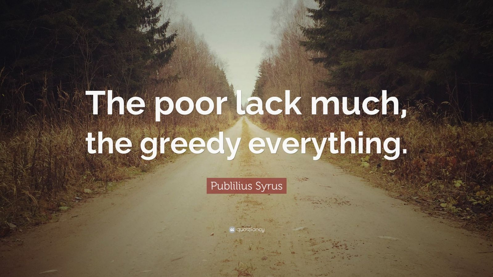 """Publilius Syrus Quote: """"The poor lack much, the greedy everything."""""""