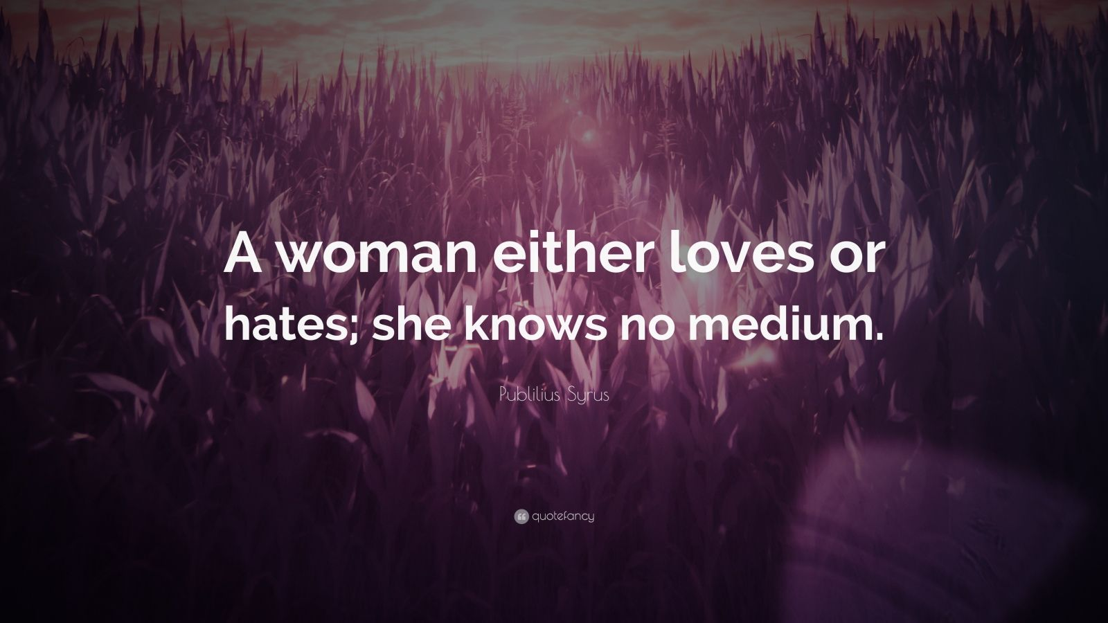 "Publilius Syrus Quote: ""A woman either loves or hates; she knows no medium."""