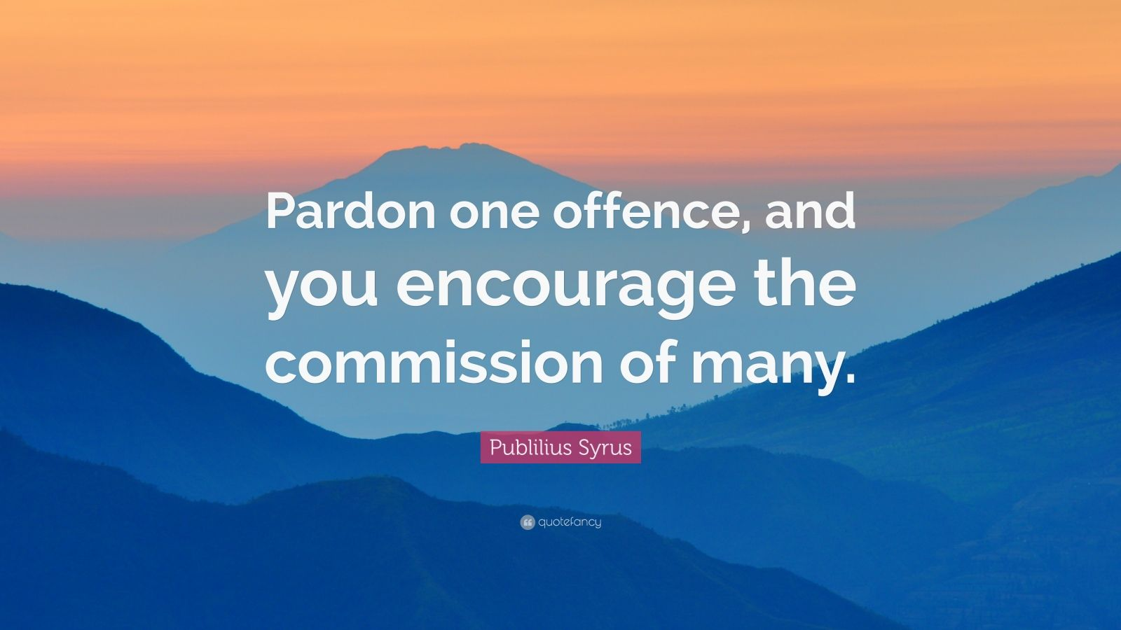 "Publilius Syrus Quote: ""Pardon one offence, and you encourage the commission of many."""