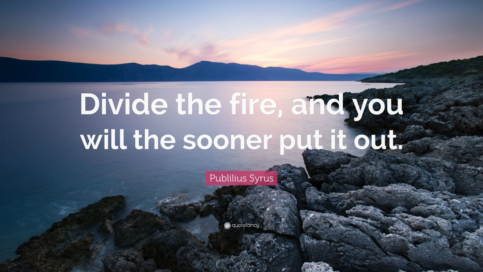 """Publilius Syrus Quote: """"Divide the fire, and you will the sooner put it out."""""""