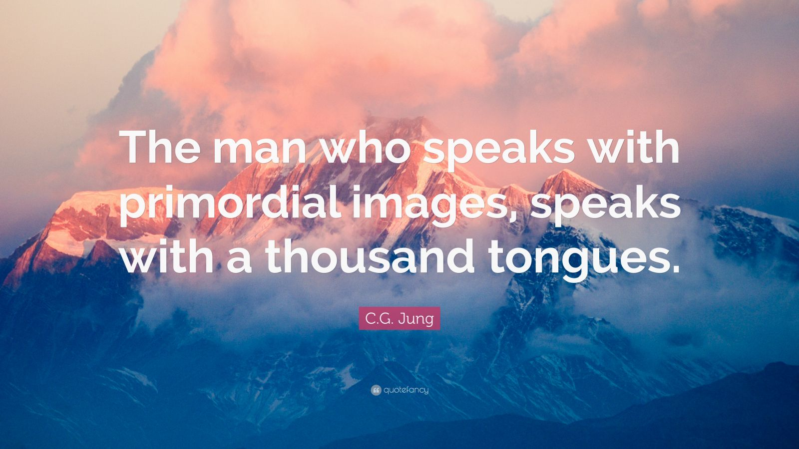 """C.G. Jung Quote: """"The man who speaks with primordial images, speaks with a thousand tongues."""""""