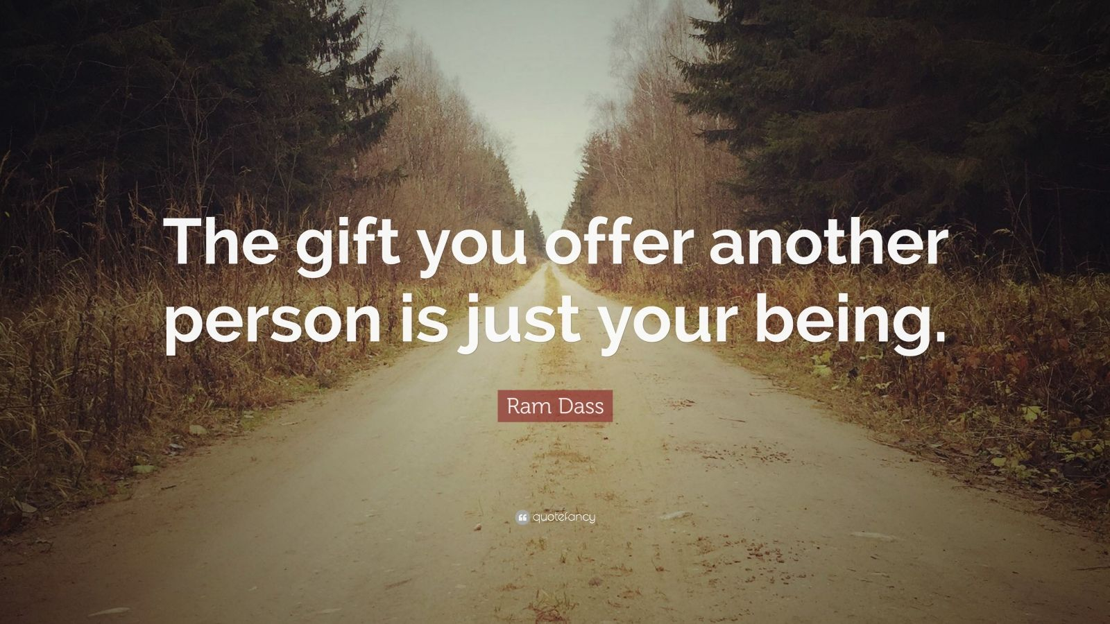 """Ram Dass Quote: """"The gift you offer another person is just your being."""""""