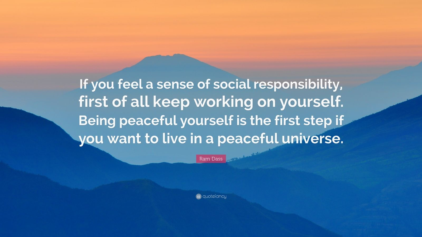 "Ram Dass Quote: ""If you feel a sense of social responsibility, first of all keep working on yourself. Being peaceful yourself is the first step if you want to live in a peaceful universe."""