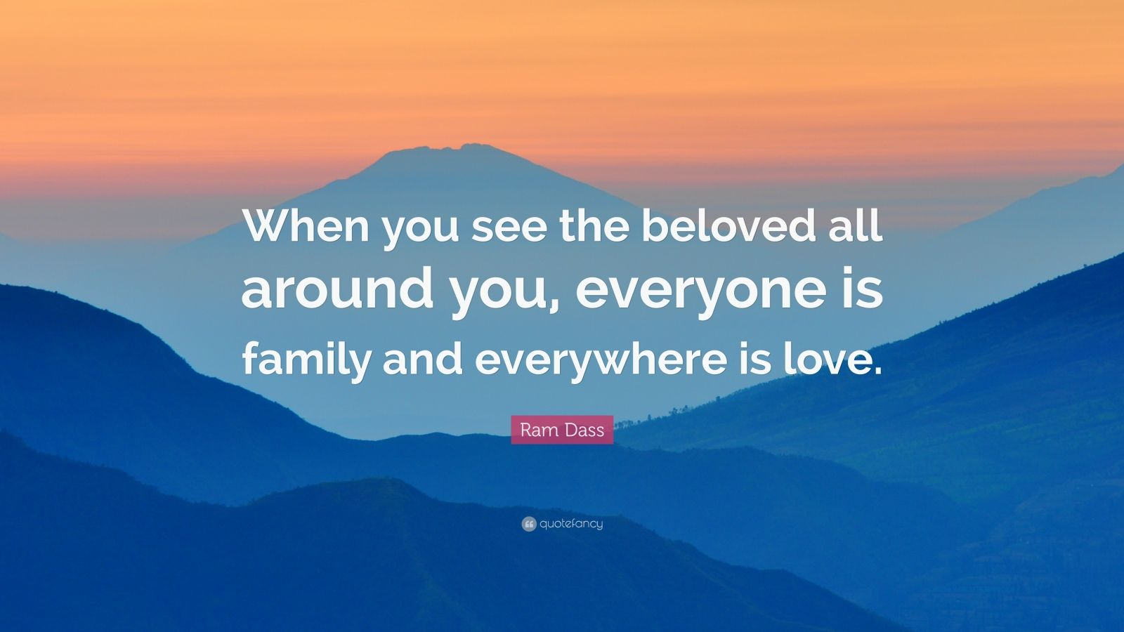 """Ram Dass Quote: """"When you see the beloved all around you, everyone is family and everywhere is love."""""""