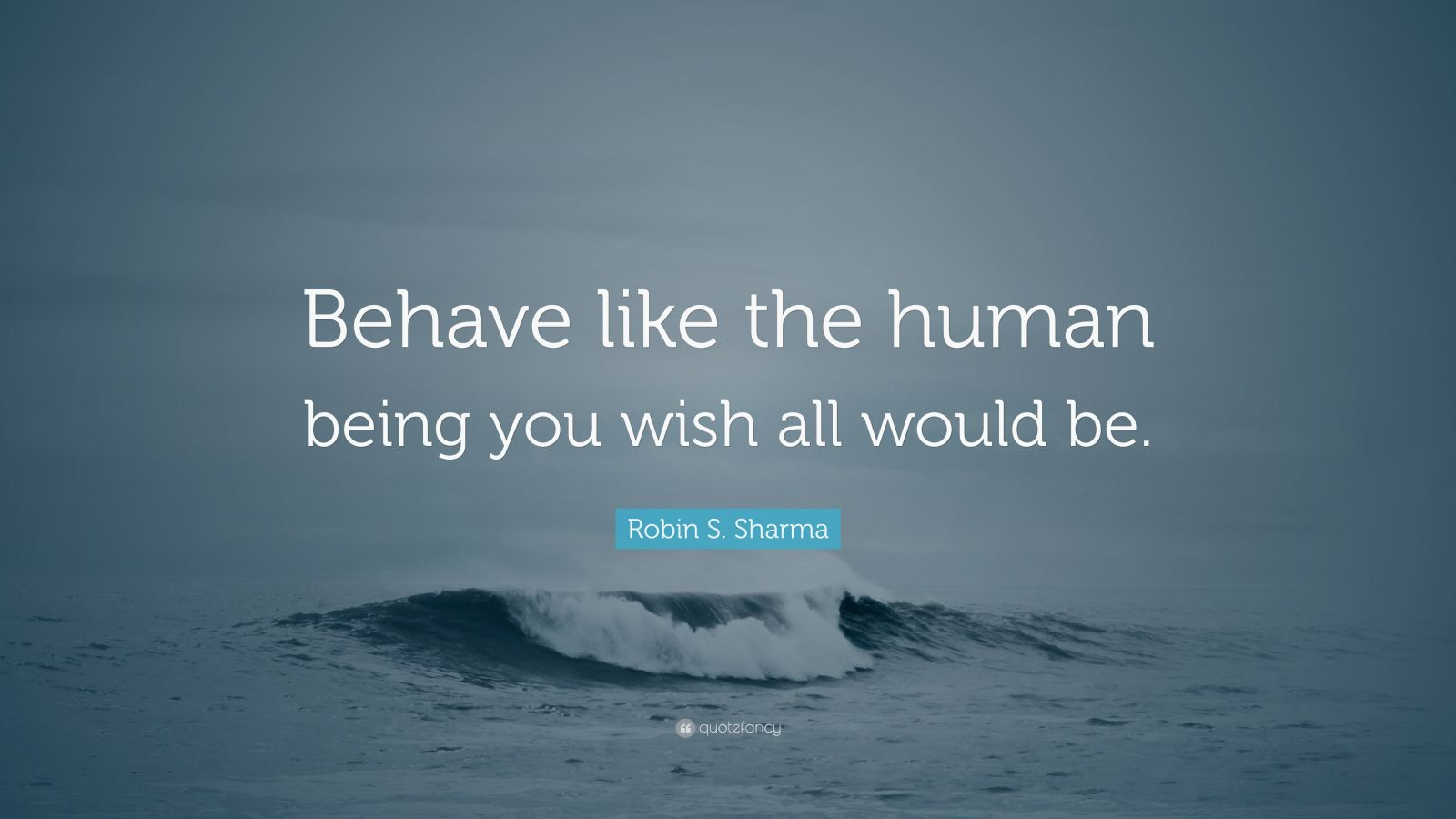 "Robin S. Sharma Quote: ""Behave like the human being you wish all would be."""
