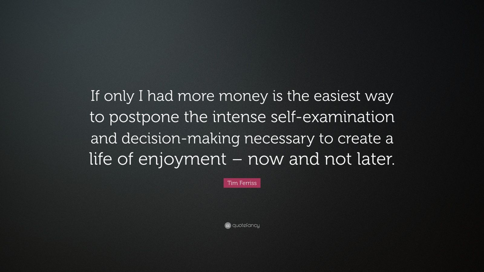 """Tim Ferriss Quote: """"If only I had more money is the easiest way to postpone the intense self-examination and decision-making necessary to create a life of enjoyment – now and not later."""""""