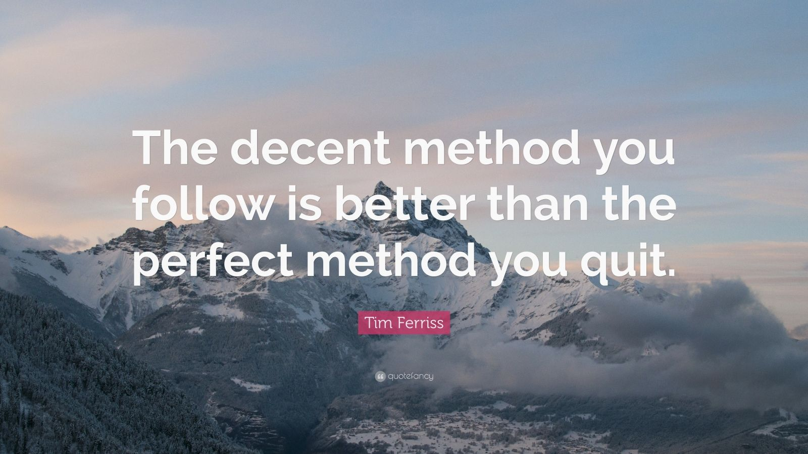 "Tim Ferriss Quote: ""The decent method you follow is better than the perfect method you quit."""