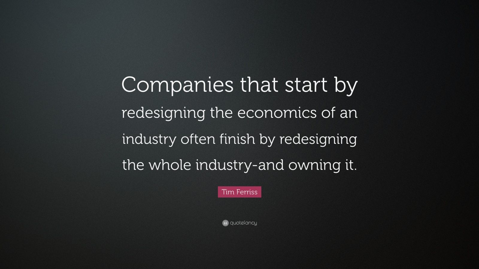 """Tim Ferriss Quote: """"Companies that start by redesigning the economics of an industry often finish by redesigning the whole industry-and owning it."""""""