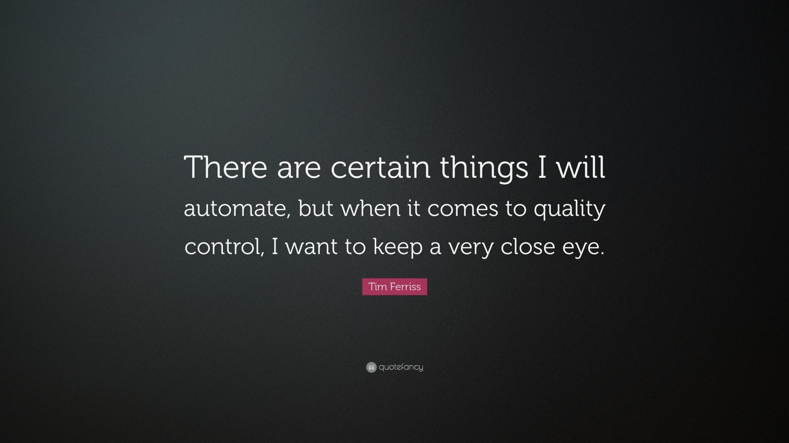 "Tim Ferriss Quote: ""There are certain things I will automate, but when it comes to quality control, I want to keep a very close eye."""