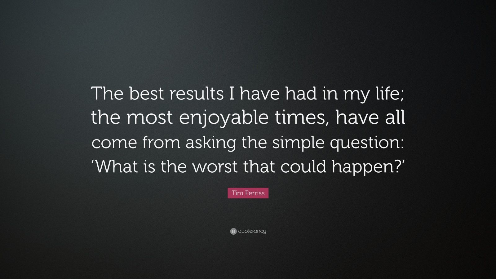"Tim Ferriss Quote: ""The best results I have had in my life; the most enjoyable times, have all come from asking the simple question: 'What is the worst that could happen?'"""