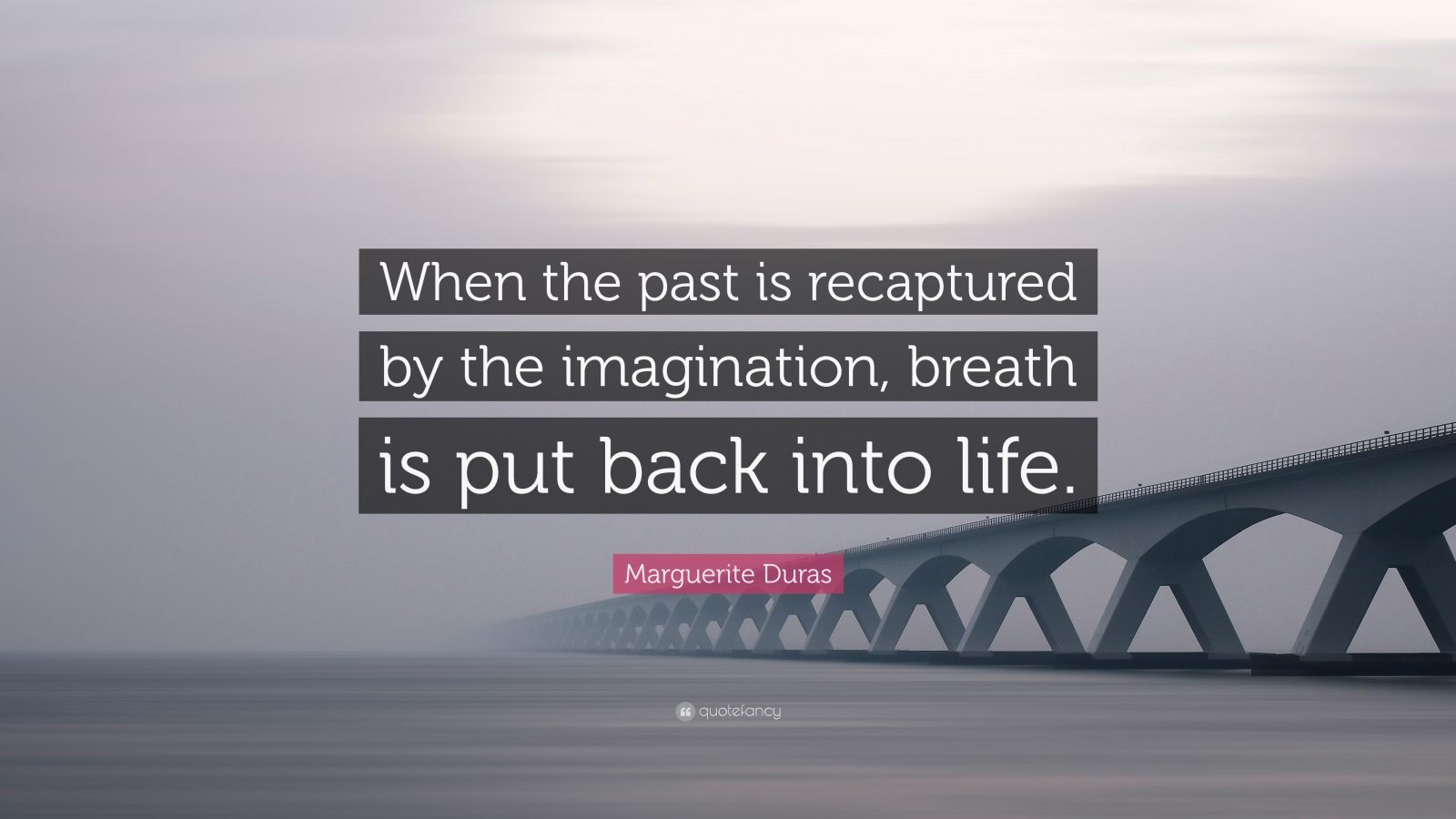 "Marguerite Duras Quote: ""When the past is recaptured by the imagination, breath is put back into life."""
