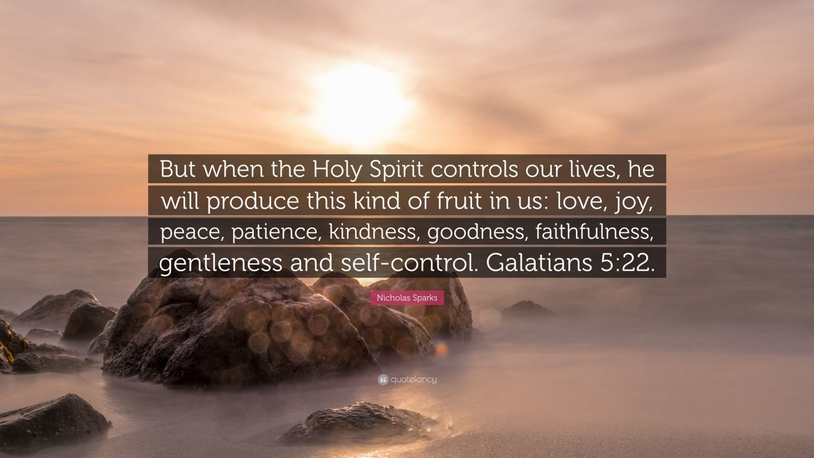 "Nicholas Sparks Quote: ""But when the Holy Spirit controls our lives, he will produce this kind of fruit in us: love, joy, peace, patience, kindness, goodness, faithfulness, gentleness and self-control. Galatians 5:22."""