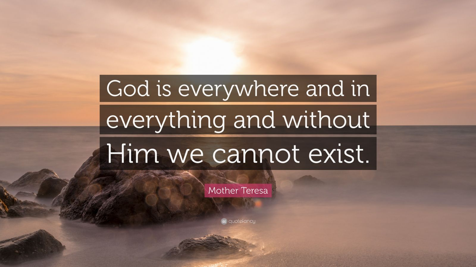 "Mother Teresa Quote: ""God is everywhere and in everything and without Him we cannot exist."""