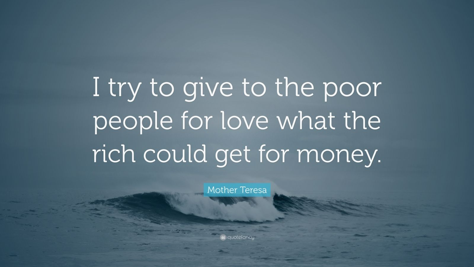 """Mother Teresa Quote: """"I try to give to the poor people for love what the rich could get for money."""""""