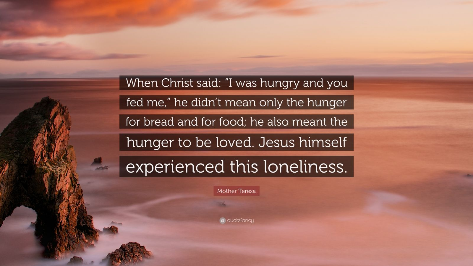 """Mother Teresa Quote: """"When Christ said: """"I was hungry and you fed me,"""" he didn't mean only the hunger for bread and for food; he also meant the hunger to be loved. Jesus himself experienced this loneliness."""""""