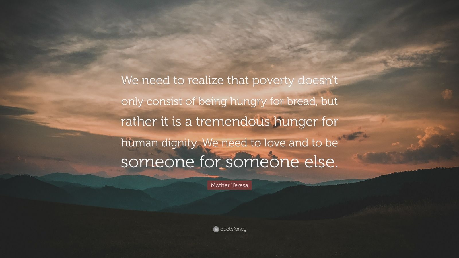 """Mother Teresa Quote: """"We need to realize that poverty doesn't only consist of being hungry for bread, but rather it is a tremendous hunger for human dignity. We need to love and to be someone for someone else."""""""