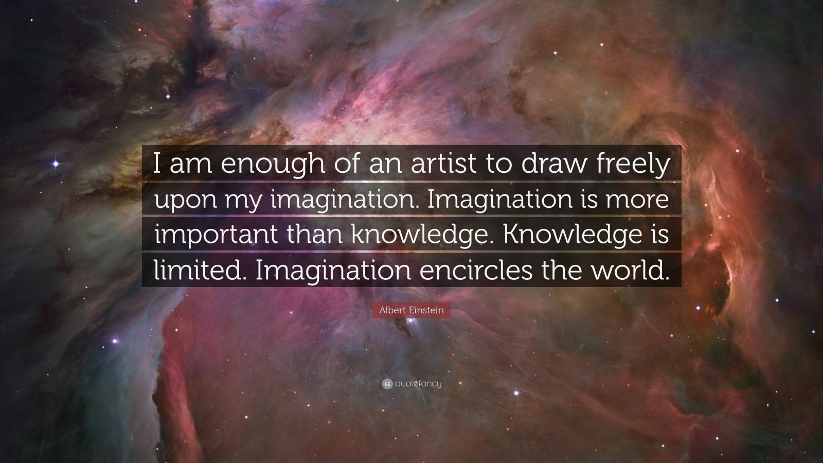 "Albert Einstein Quote: ""I am enough of an artist to draw freely upon my imagination. Imagination is more important than knowledge. Knowledge is limited. Imagination encircles the world."""