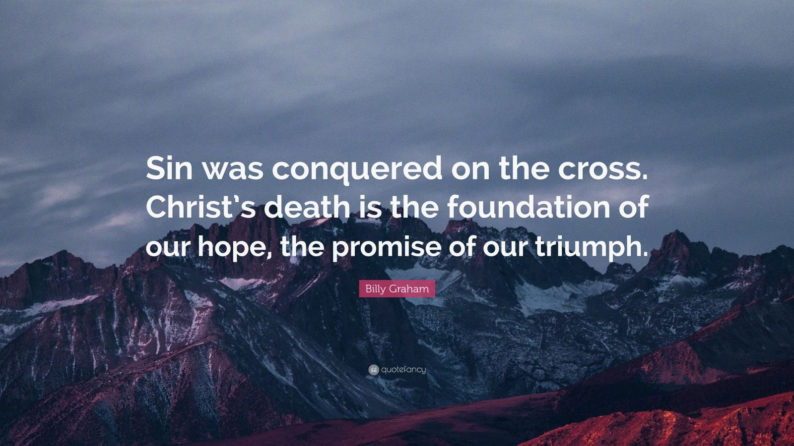 "Billy Graham Quote: ""Sin was conquered on the cross. Christ's death is the foundation of our hope, the promise of our triumph."""