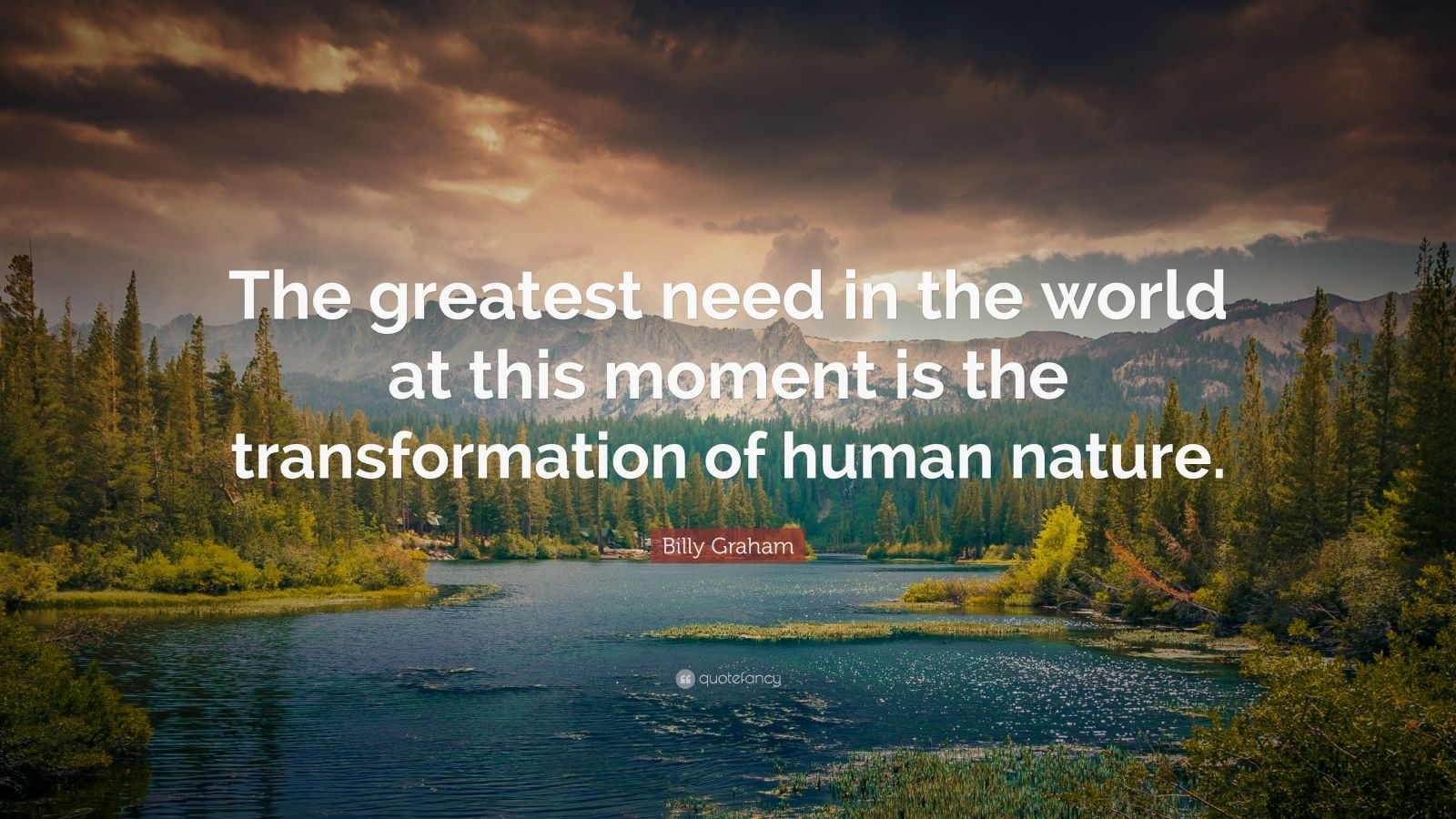 """Billy Graham Quote: """"The greatest need in the world at this moment is the transformation of human nature."""""""
