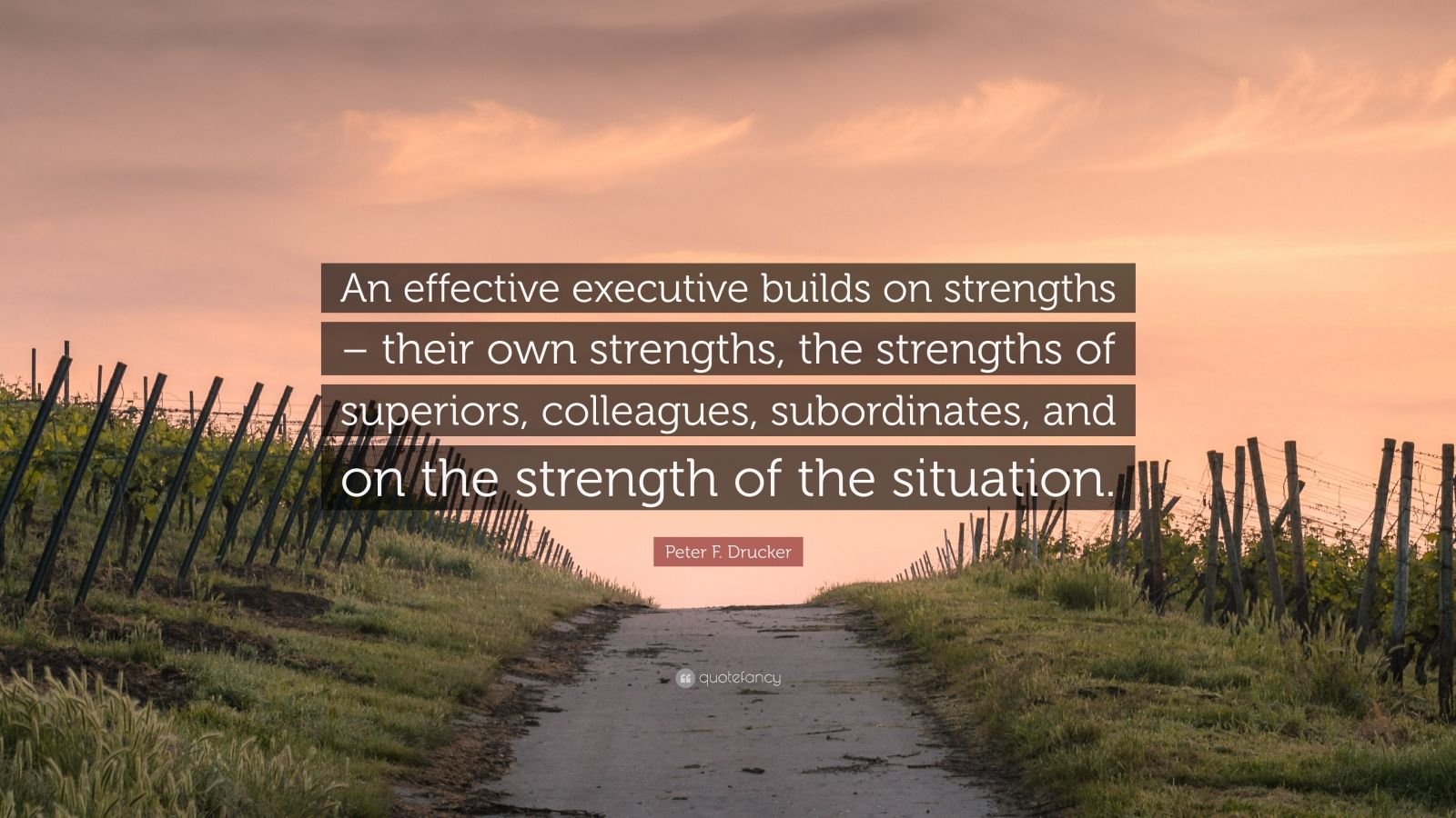 """Peter F. Drucker Quote: """"An effective executive builds on strengths – their own strengths, the strengths of superiors, colleagues, subordinates, and on the strength of the situation."""""""