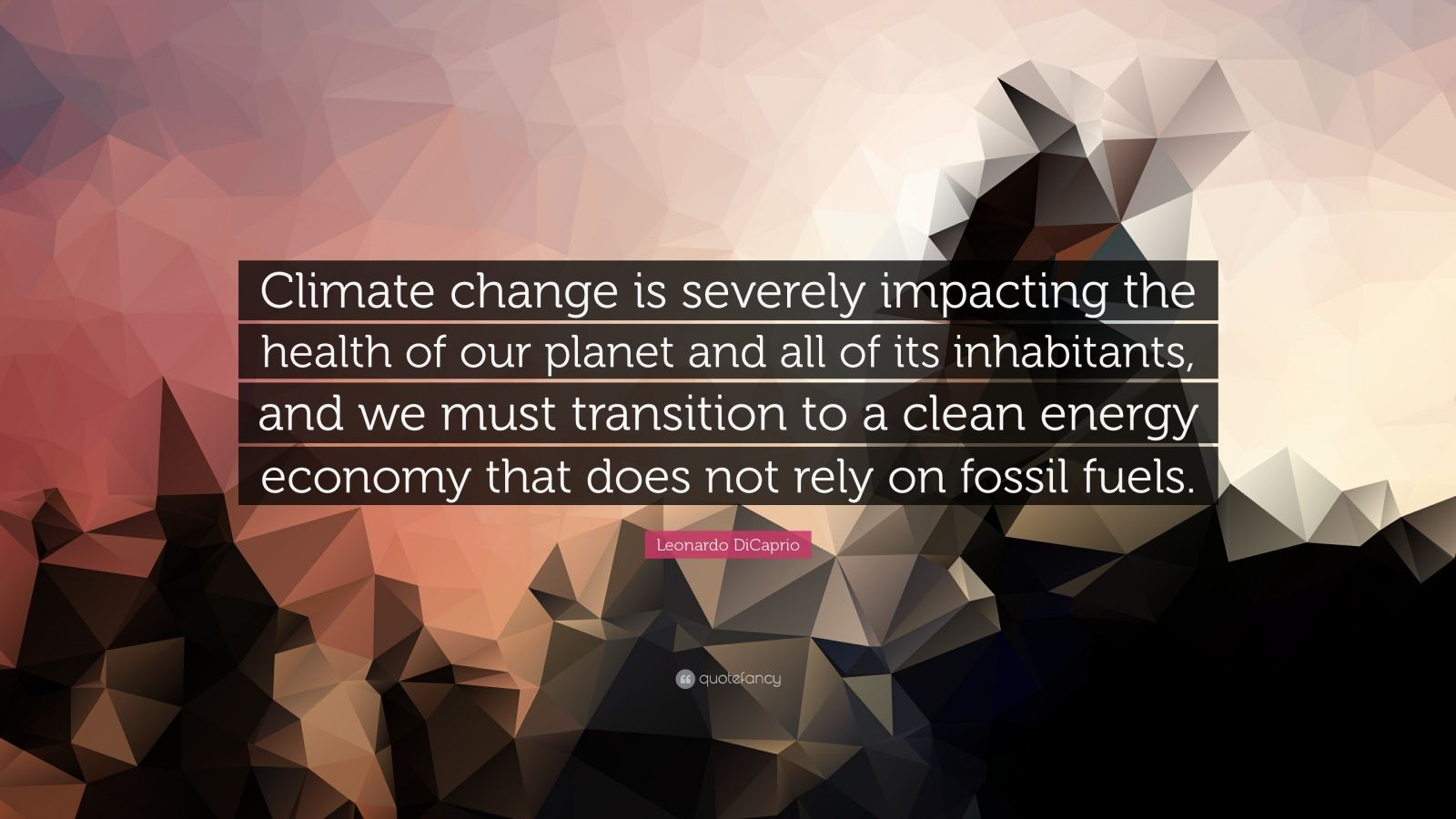 "Leonardo DiCaprio Quote: ""Climate change is severely impacting the health of our planet and all of its inhabitants, and we must transition to a clean energy economy that does not rely on fossil fuels."""