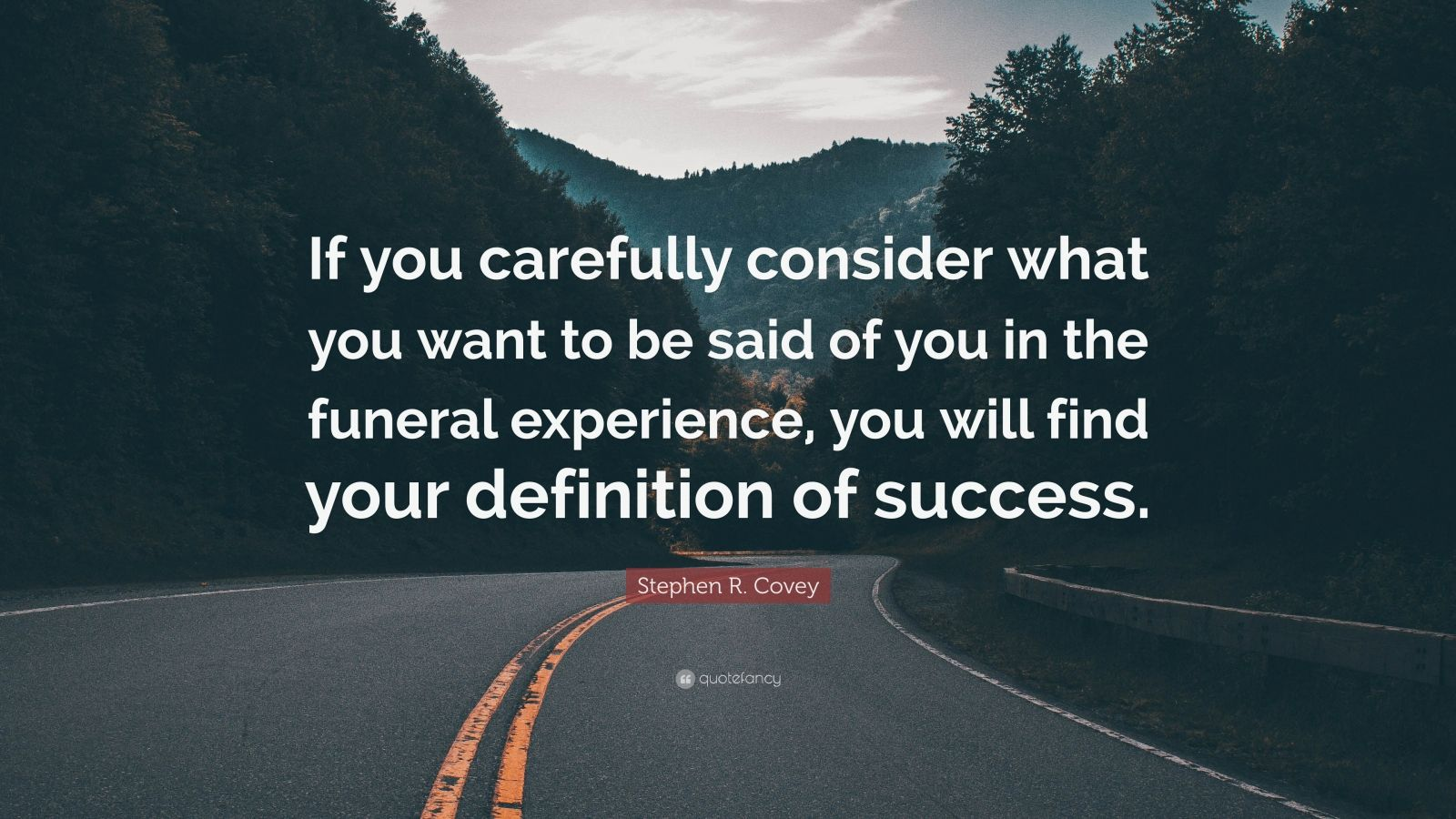 "Stephen R. Covey Quote: ""If you carefully consider what you want to be said of you in the funeral experience, you will find your definition of success."""