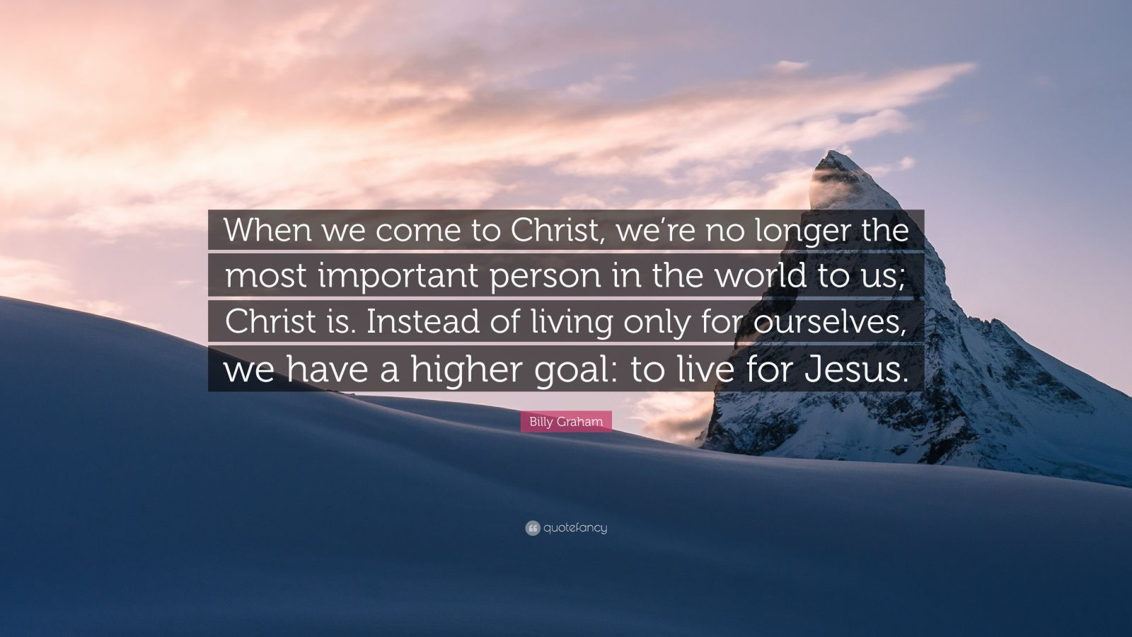 "Billy Graham Quote: ""When we come to Christ, we're no longer the most important person in the world to us; Christ is. Instead of living only for ourselves, we have a higher goal: to live for Jesus."""