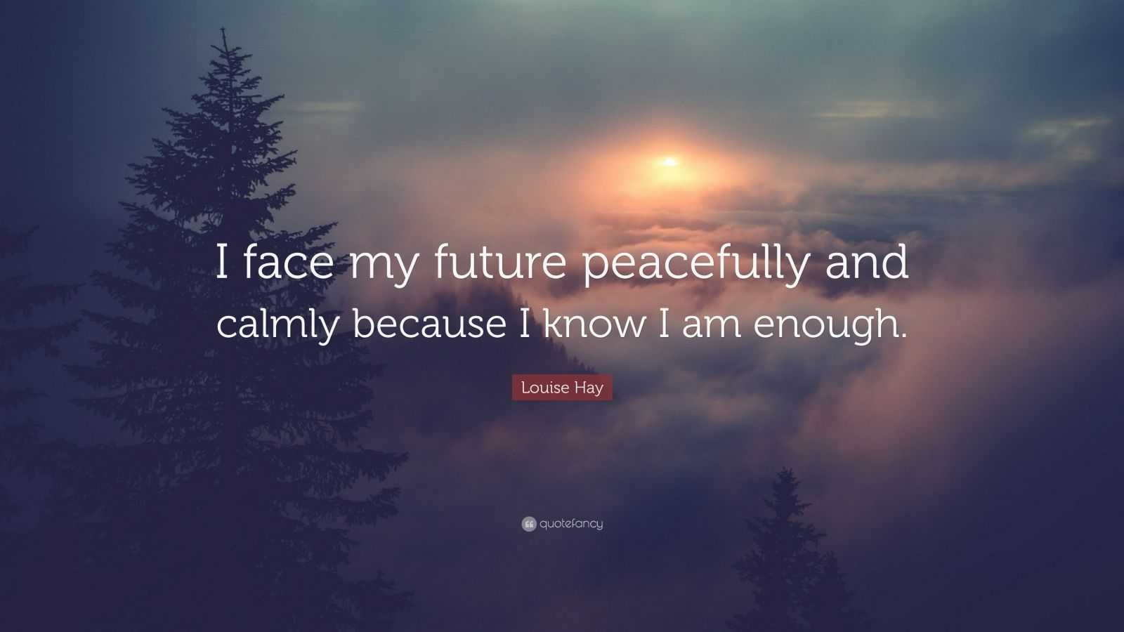 "Louise Hay Quote: ""I face my future peacefully and calmly because I know I am enough."""