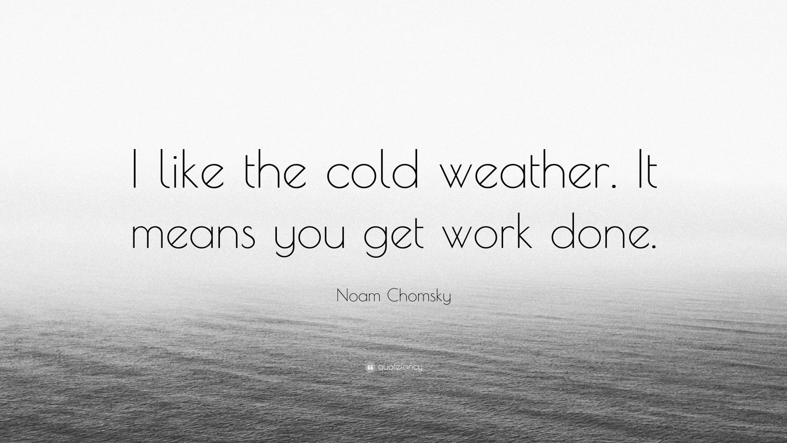"""Noam Chomsky Quote: """"I like the cold weather. It means you get work done."""""""