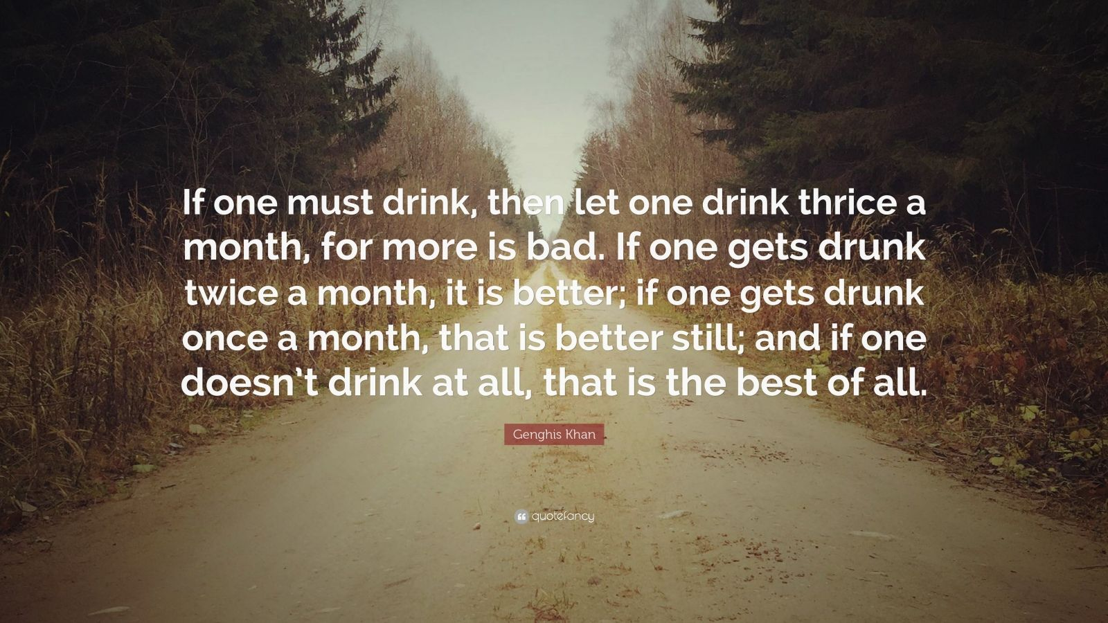 """Genghis Khan Quote: """"If one must drink, then let one drink thrice a month, for more is bad. If one gets drunk twice a month, it is better; if one gets drunk once a month, that is better still; and if one doesn't drink at all, that is the best of all."""""""