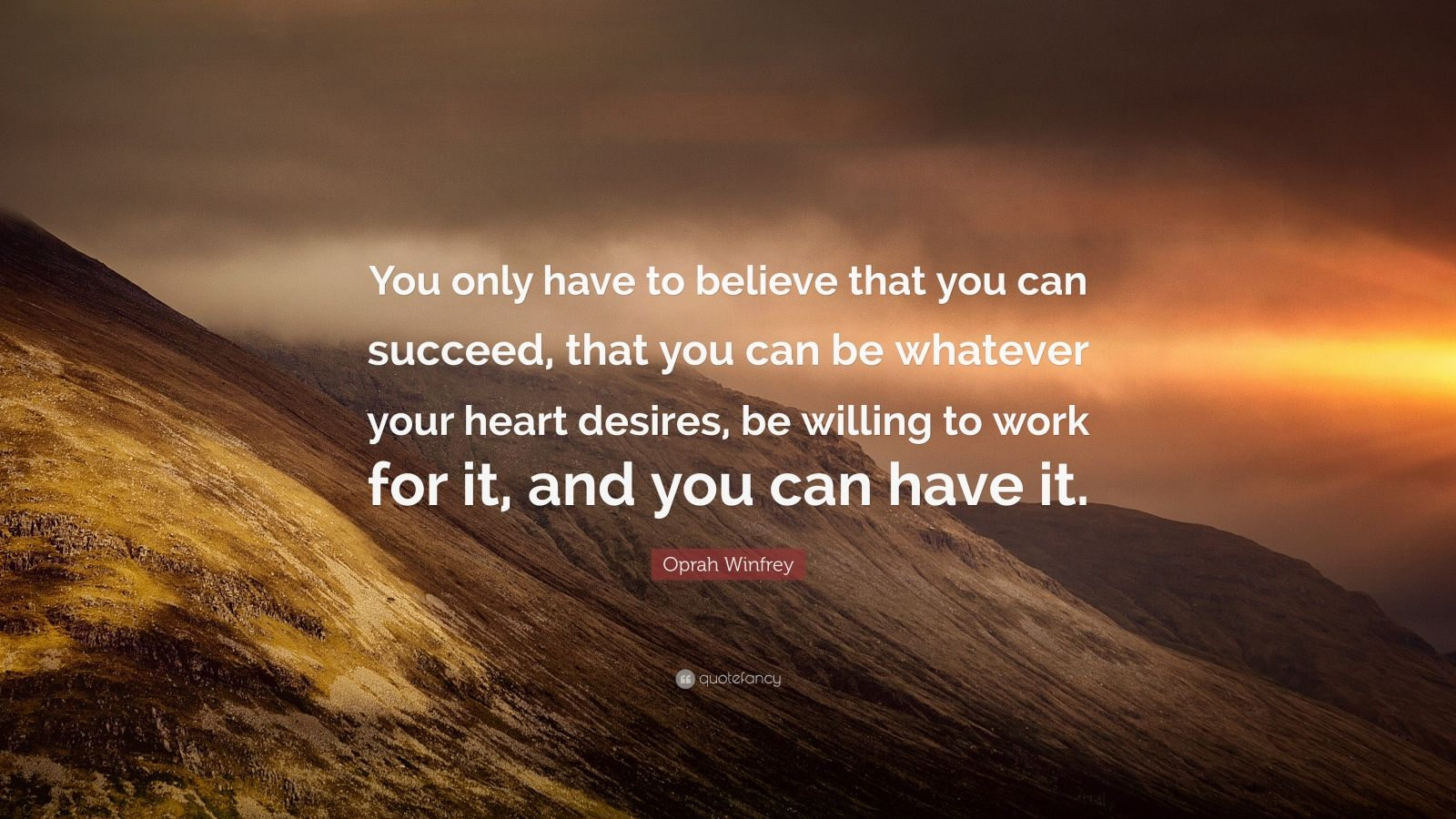 "Oprah Winfrey Quote: ""You only have to believe that you can succeed, that you can be whatever your heart desires, be willing to work for it, and you can have it."""