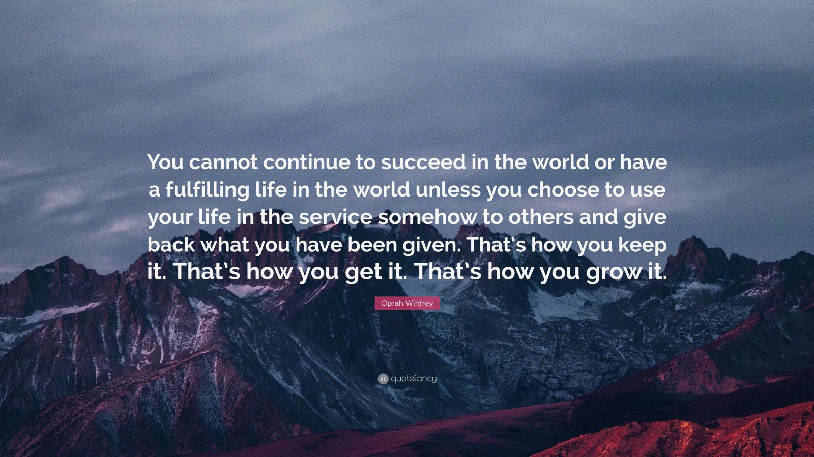 """Oprah Winfrey Quote: """"You cannot continue to succeed in the world or have a fulfilling life in the world unless you choose to use your life in the service somehow to others and give back what you have been given. That's how you keep it. That's how you get it. That's how you grow it."""""""