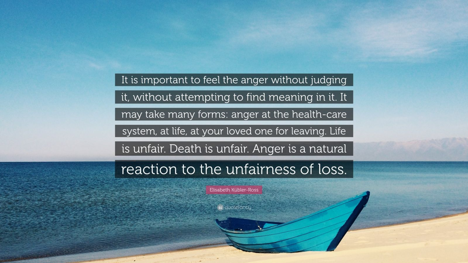 """Elisabeth Kübler-Ross Quote: """"It is important to feel the anger without judging it, without attempting to find meaning in it. It may take many forms: anger at the health-care system, at life, at your loved one for leaving. Life is unfair. Death is unfair. Anger is a natural reaction to the unfairness of loss."""""""