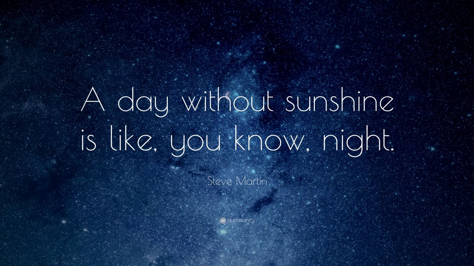 "Steve Martin Quote: ""A day without sunshine is like, you know, night."""