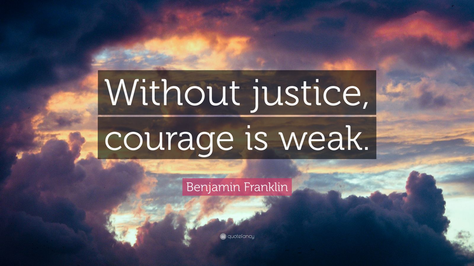 "Benjamin Franklin Quote: ""Without justice, courage is weak."""
