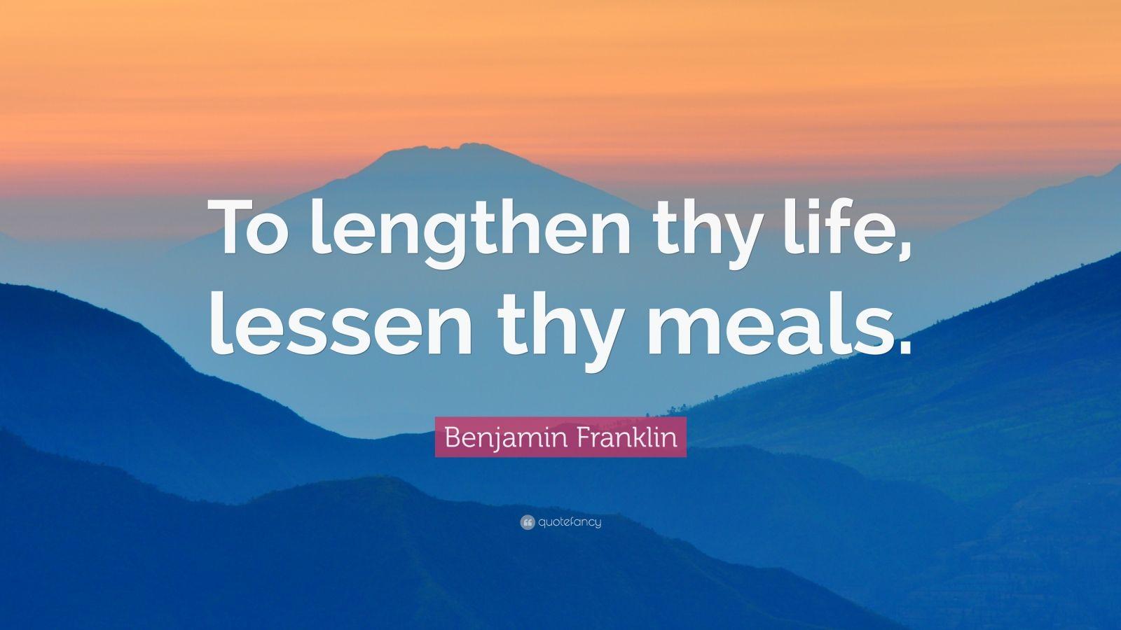 "Benjamin Franklin Quote: ""To lengthen thy life, lessen thy meals."""