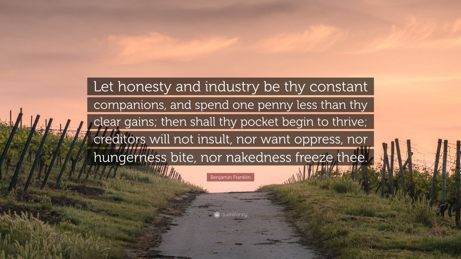 """Benjamin Franklin Quote: """"Let honesty and industry be thy constant companions, and spend one penny less than thy clear gains; then shall thy pocket begin to thrive; creditors will not insult, nor want oppress, nor hungerness bite, nor nakedness freeze thee."""""""