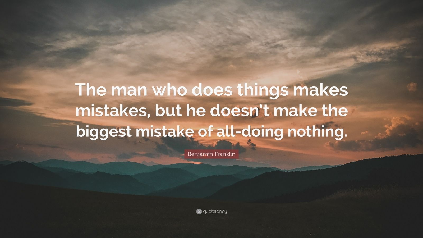 """Benjamin Franklin Quote: """"The man who does things makes mistakes, but he doesn't make the biggest mistake of all-doing nothing."""""""