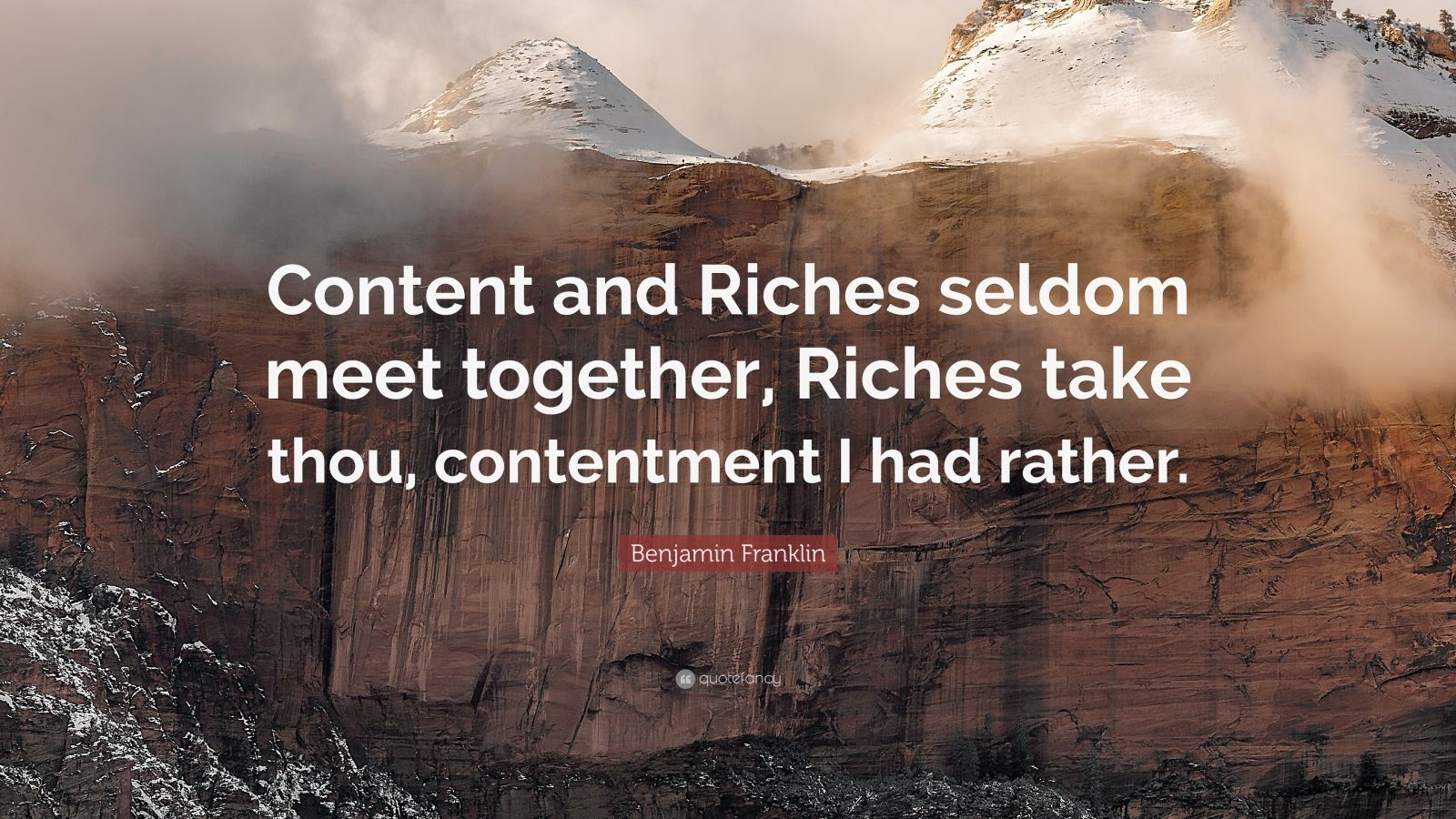 """Benjamin Franklin Quote: """"Content and Riches seldom meet together, Riches take thou, contentment I had rather."""""""