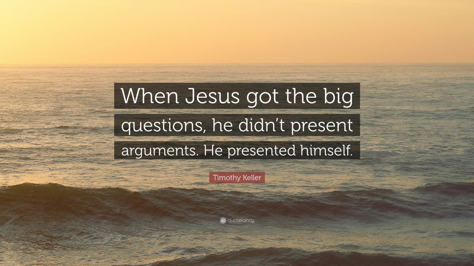 """Timothy Keller Quote: """"When Jesus got the big questions, he didn't present arguments. He presented himself."""""""