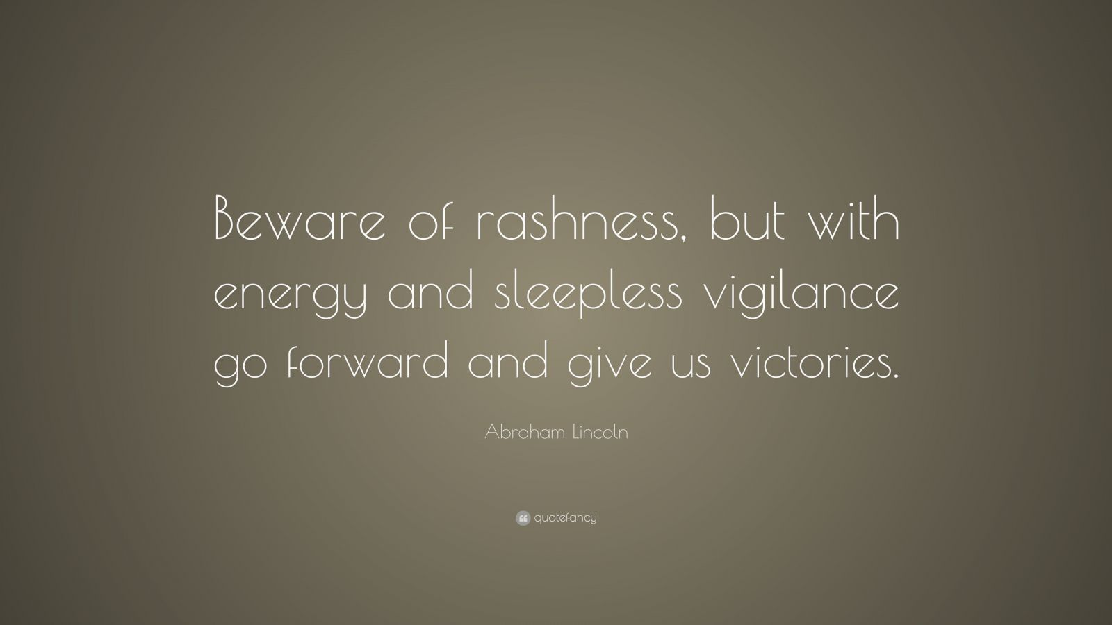 """Abraham Lincoln Quote: """"Beware of rashness, but with energy and sleepless vigilance go forward and give us victories."""""""