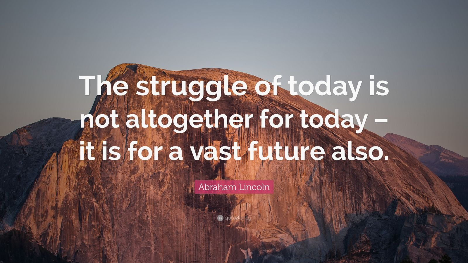 """Abraham Lincoln Quote: """"The struggle of today is not altogether for today – it is for a vast future also."""""""