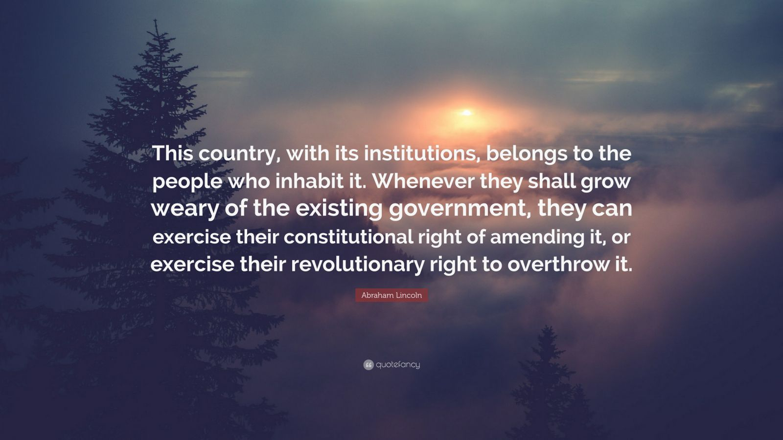 "Abraham Lincoln Quote: ""This country, with its institutions, belongs to the people who inhabit it. Whenever they shall grow weary of the existing government, they can exercise their constitutional right of amending it, or exercise their revolutionary right to overthrow it."""