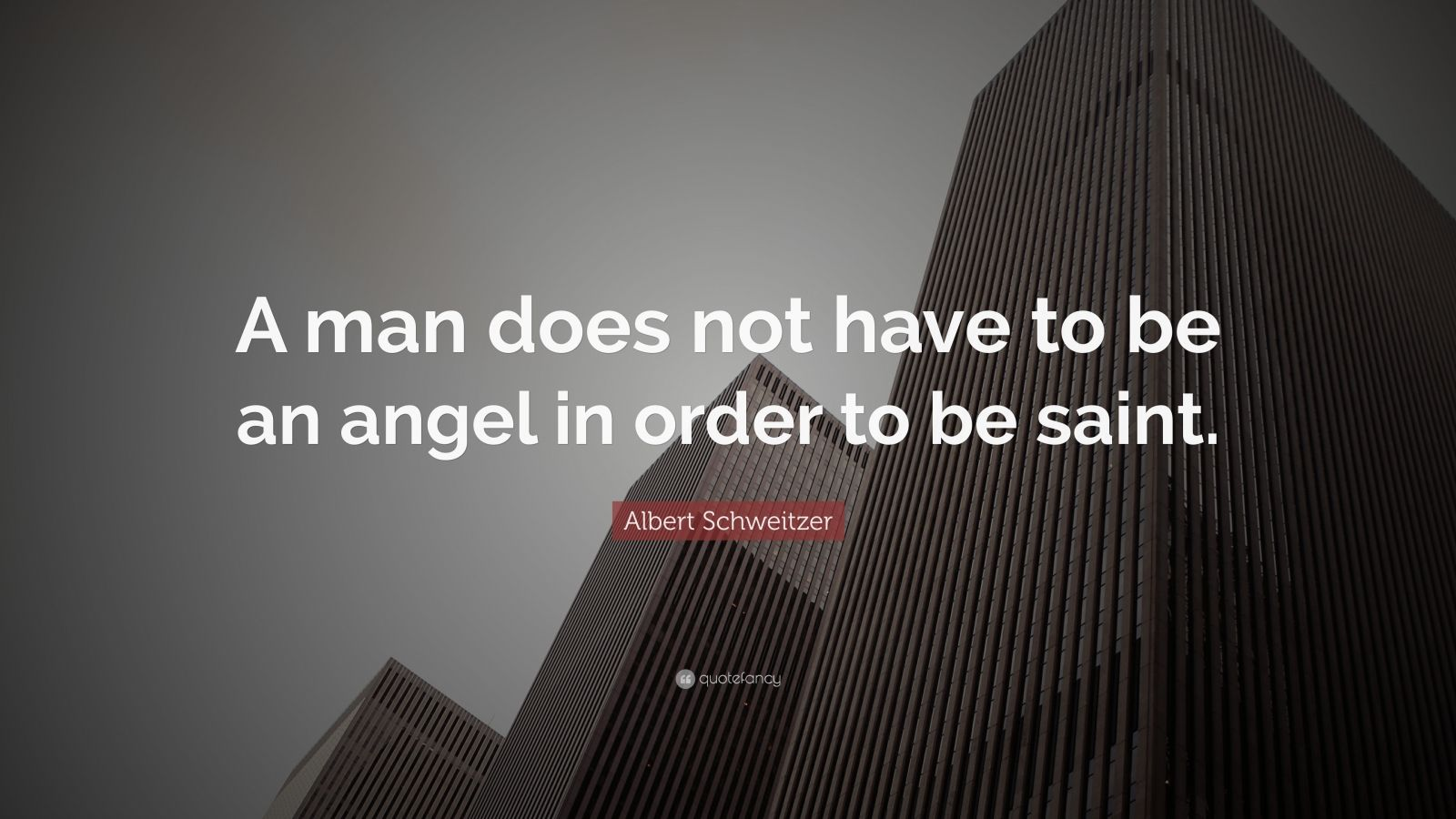 """Albert Schweitzer Quote: """"A man does not have to be an angel in order to be saint."""""""