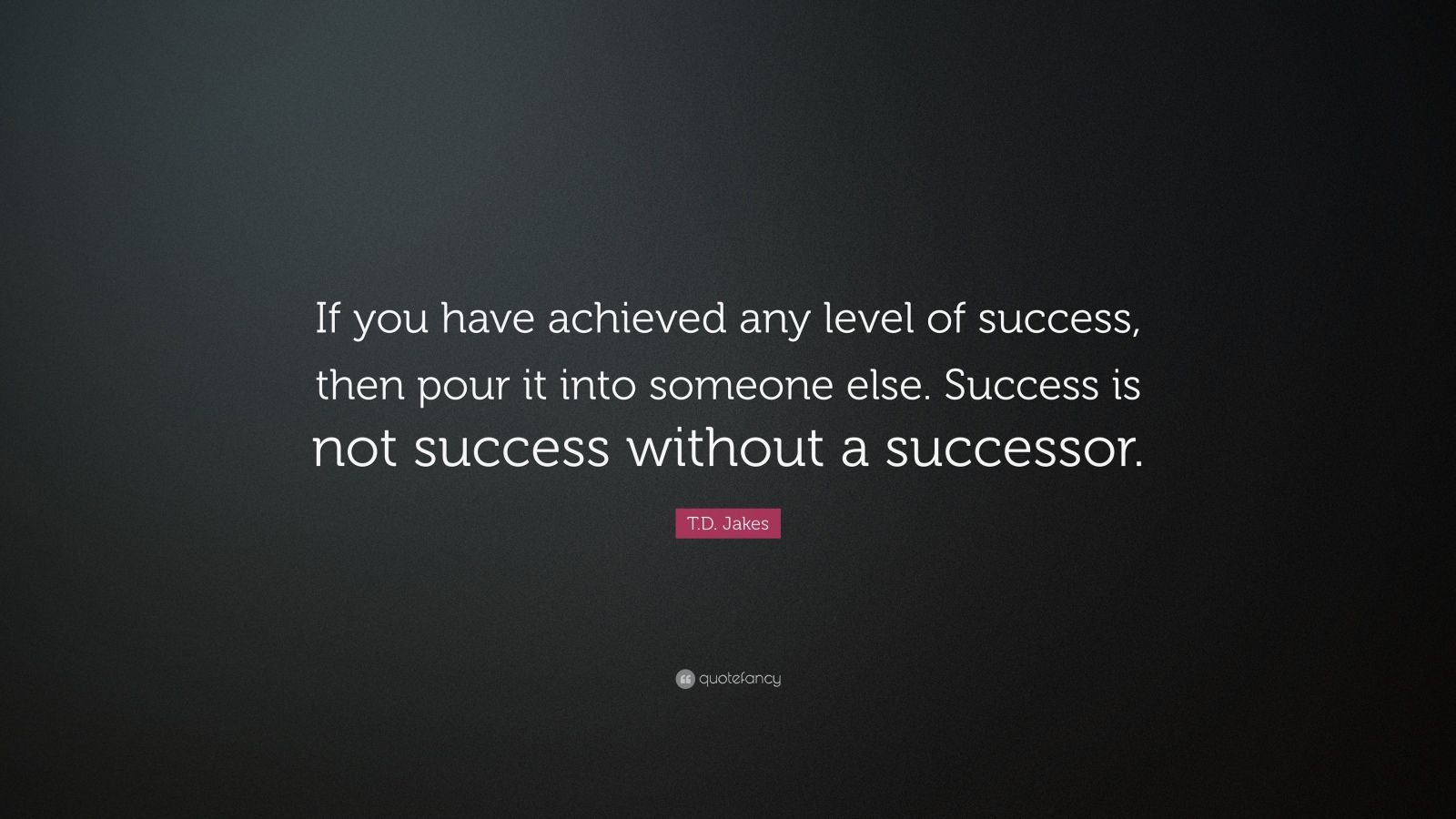 "T.D. Jakes Quote: ""If you have achieved any level of success, then pour it into someone else. Success is not success without a successor."""