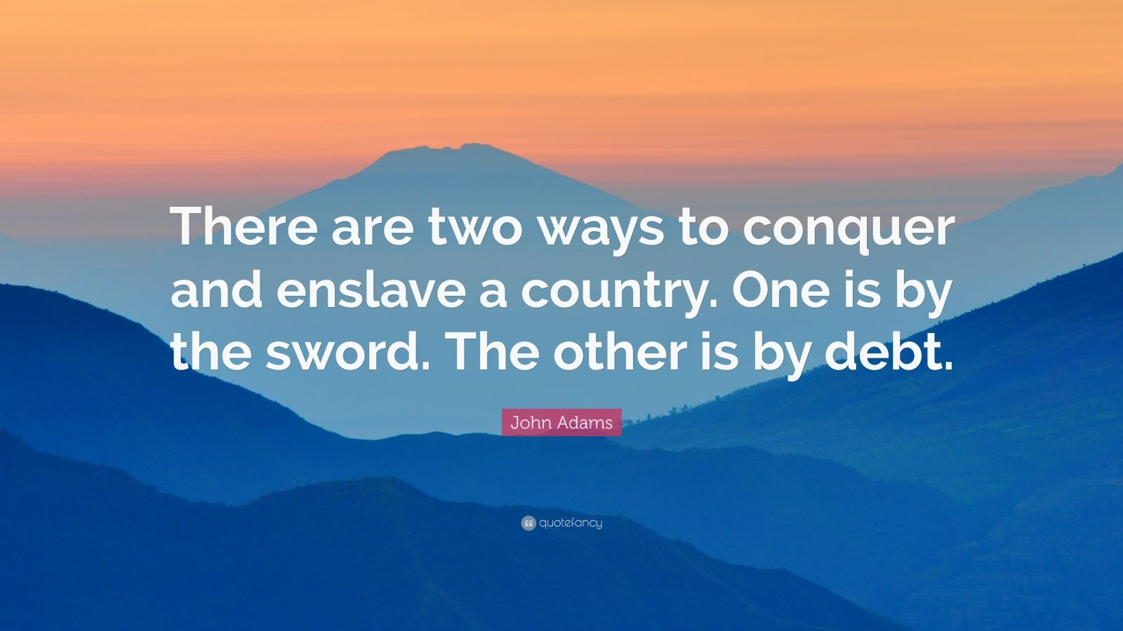"John Adams Quote: ""There are two ways to conquer and enslave a country. One is by the sword. The other is by debt."""
