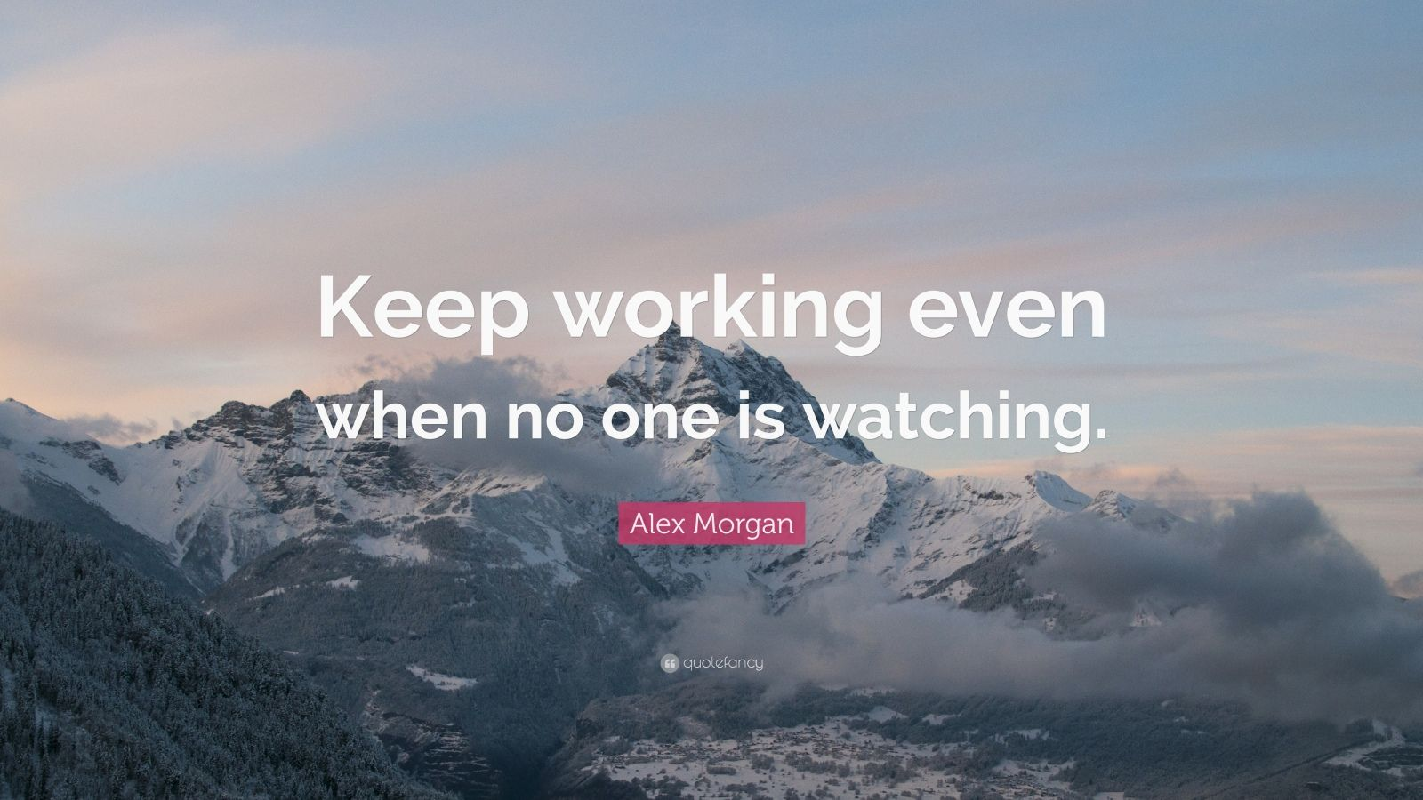 """Alex Morgan Quote: """"Keep working even when no one is watching."""""""