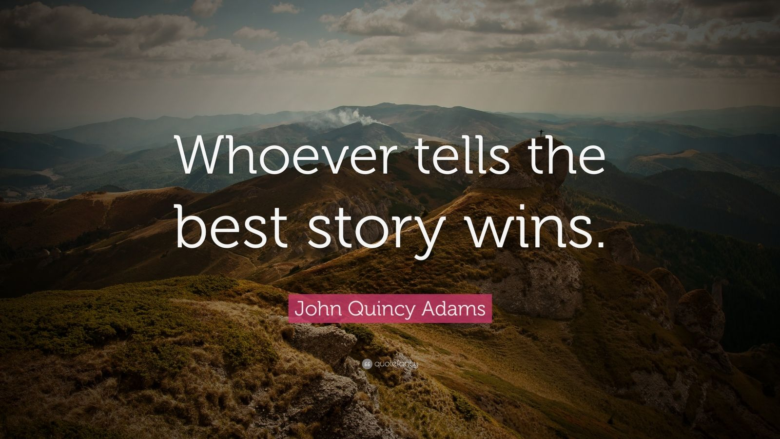"John Quincy Adams Quote: ""Whoever tells the best story wins."""