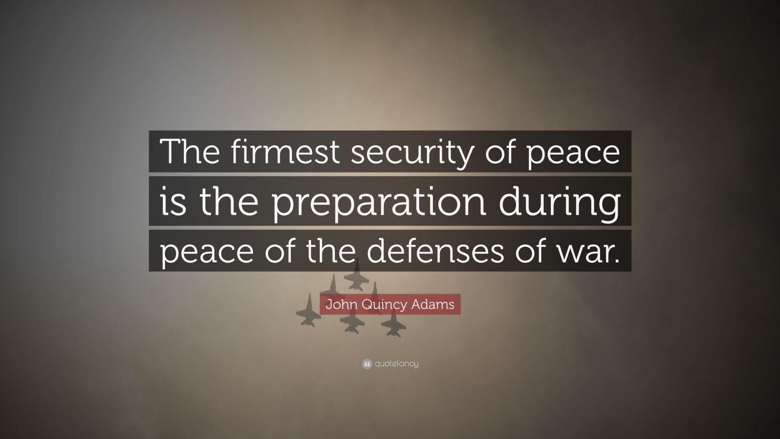 "John Quincy Adams Quote: ""The firmest security of peace is the preparation during peace of the defenses of war."""