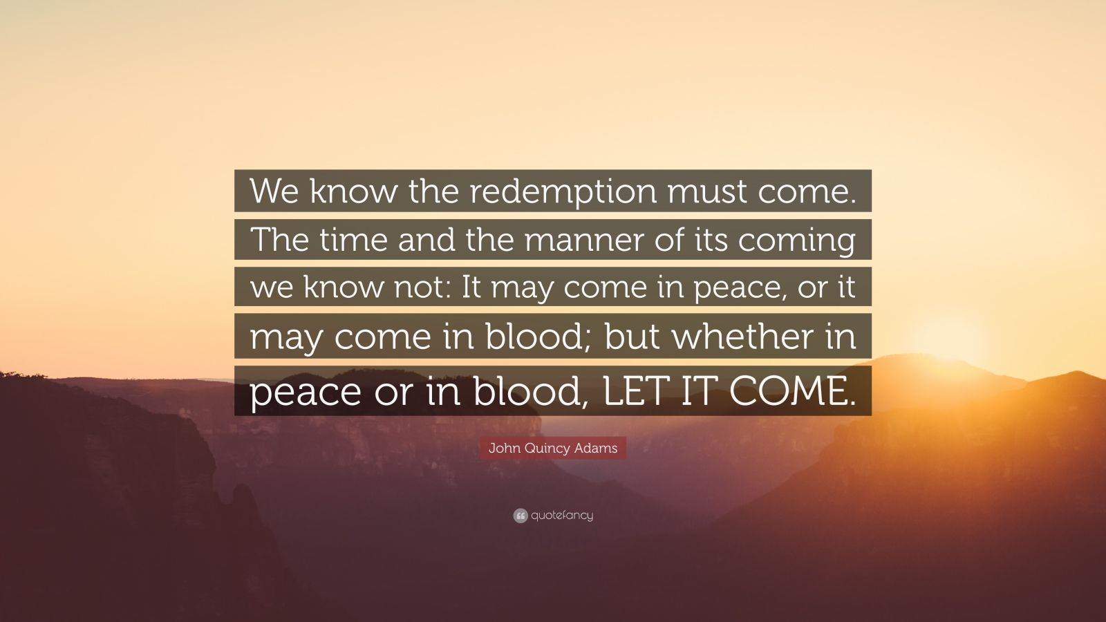 """John Quincy Adams Quote: """"We know the redemption must come. The time and the manner of its coming we know not: It may come in peace, or it may come in blood; but whether in peace or in blood, LET IT COME."""""""